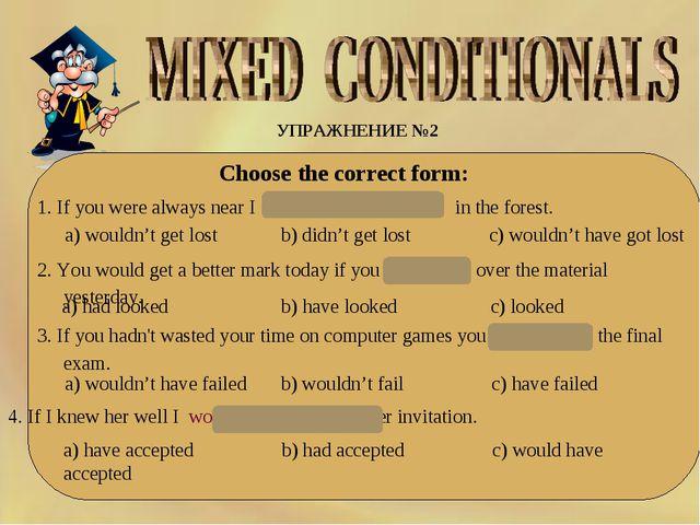 УПРАЖНЕНИЕ №2 Choose the correct form: 1. If you were always near I would...
