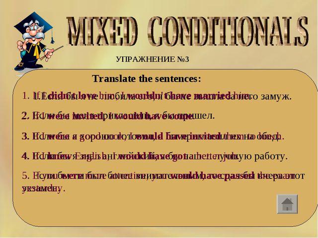 УПРАЖНЕНИЕ №3 Translate the sentences: 1.Если бы я не любила его, я бы не...