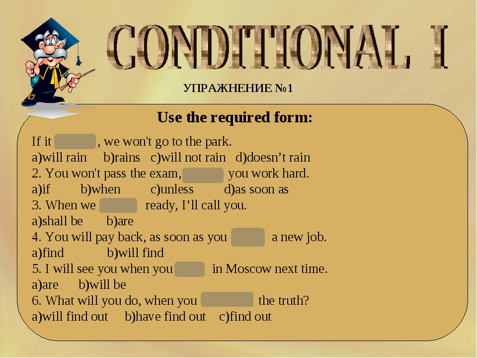 УПРАЖНЕНИЕ №1 Use the required form: If it rains , we won't go to the park. a...