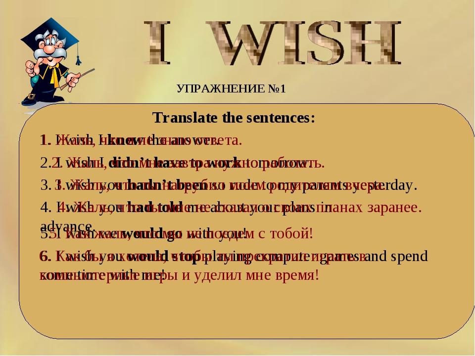 УПРАЖНЕНИЕ №1 Translate the sentences: 1. I wish I knew the answer. 1. Жа...