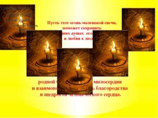 Пусть этот огонь маленькой свечи, поможет сохранить в ваших душах огонь добр
