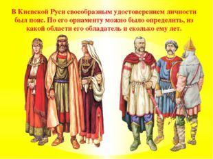 В Киевской Руси своеобразным удостоверением личности был пояс. По его орнамен