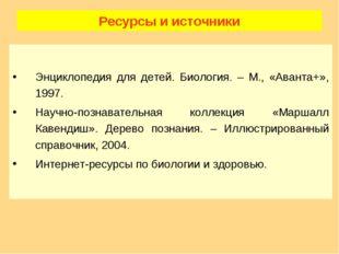 Ресурсы и источники Энциклопедия для детей. Биология. – М., «Аванта+», 1997.