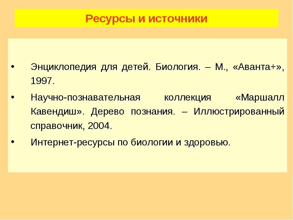 Ресурсы и источники Энциклопедия для детей. Биология. – М., «Аванта+», 1997....