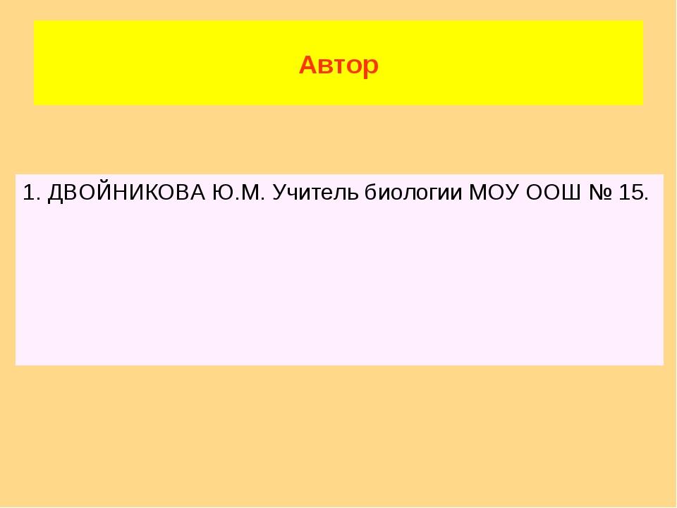 Автор 1. ДВОЙНИКОВА Ю.М. Учитель биологии МОУ ООШ № 15.