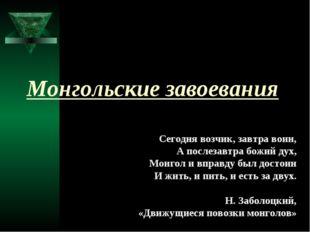 Монгольские завоевания Сегодня возчик, завтра воин, А послезавтра божий дух,