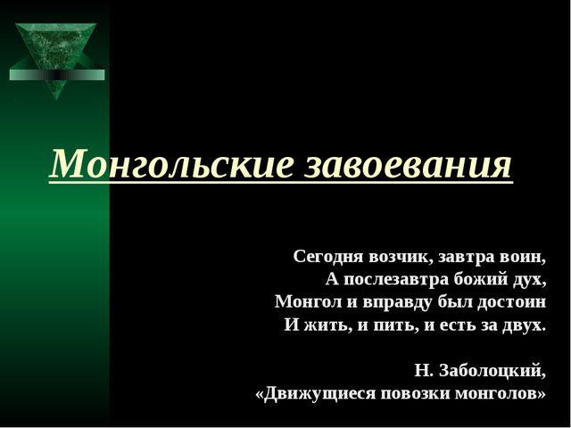 Монгольские завоевания Сегодня возчик, завтра воин, А послезавтра божий дух,...