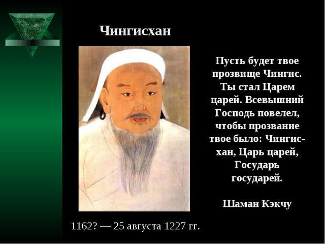 1162? — 25 августа 1227 гг. Пусть будет твое прозвище Чингис. Ты стал Царем ц...