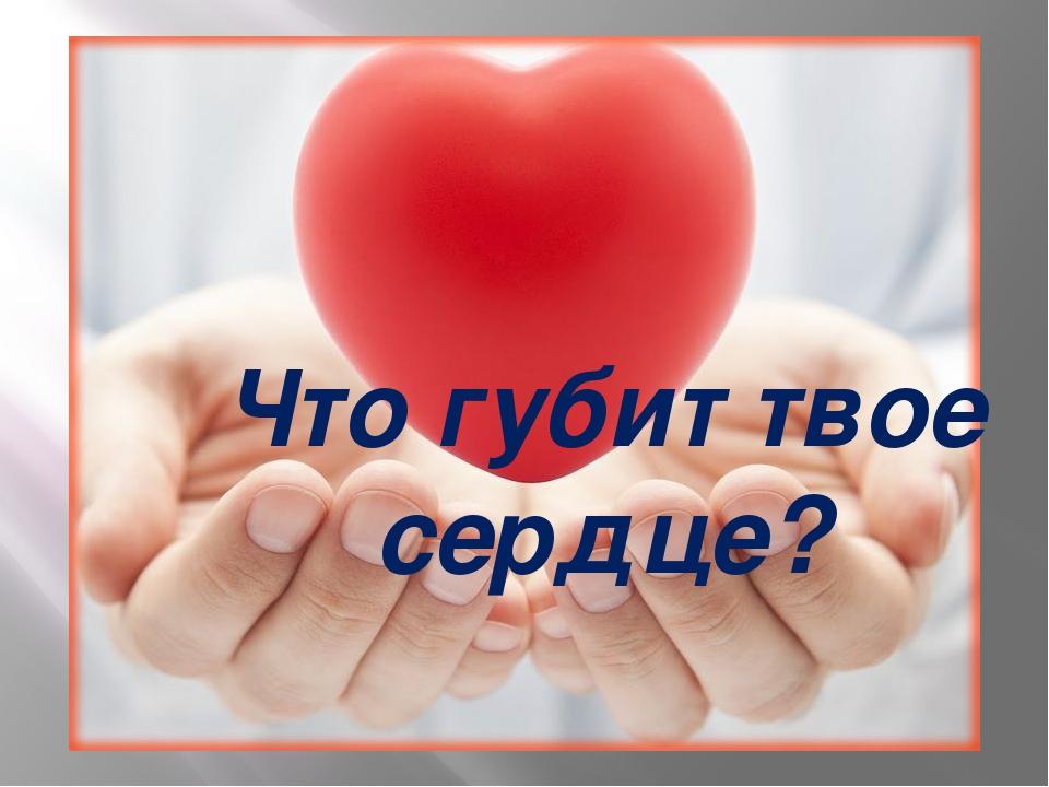 Что губит твое сердце?