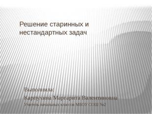 Решение старинных и нестандартных задач Выполнила: Карпухина Маргарита Валент
