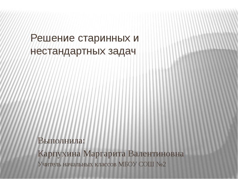 Решение старинных и нестандартных задач Выполнила: Карпухина Маргарита Валент...