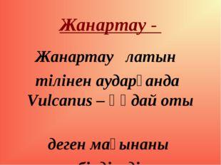 Жанартау - Жанартау латын тілінен аударғанда Vulcanus – құдай оты деген мағын