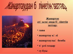 Жанартау атқылағанда бөлінетін заттар: лава жанартау күлі жанартаулық бомба т