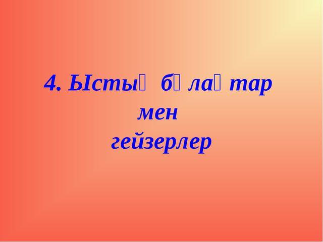 4. Ыстық бұлақтар мен гейзерлер