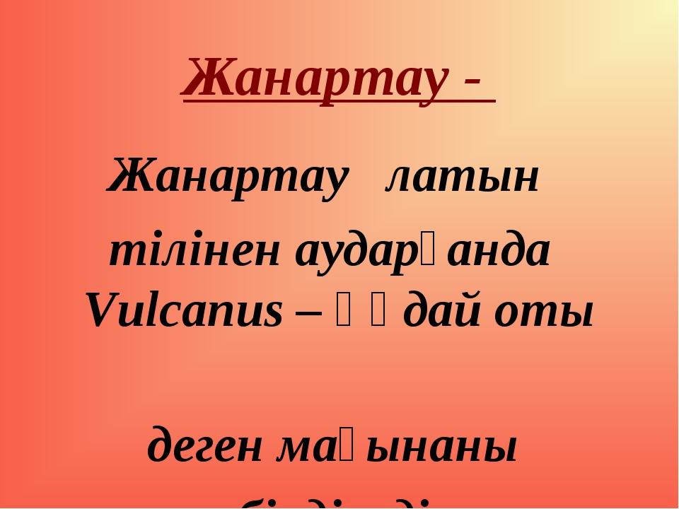 Жанартау - Жанартау латын тілінен аударғанда Vulcanus – құдай оты деген мағын...