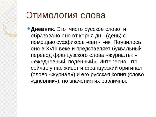 Этимология слова Дневник. Это чисто русское слово. и образовано оно от корня...