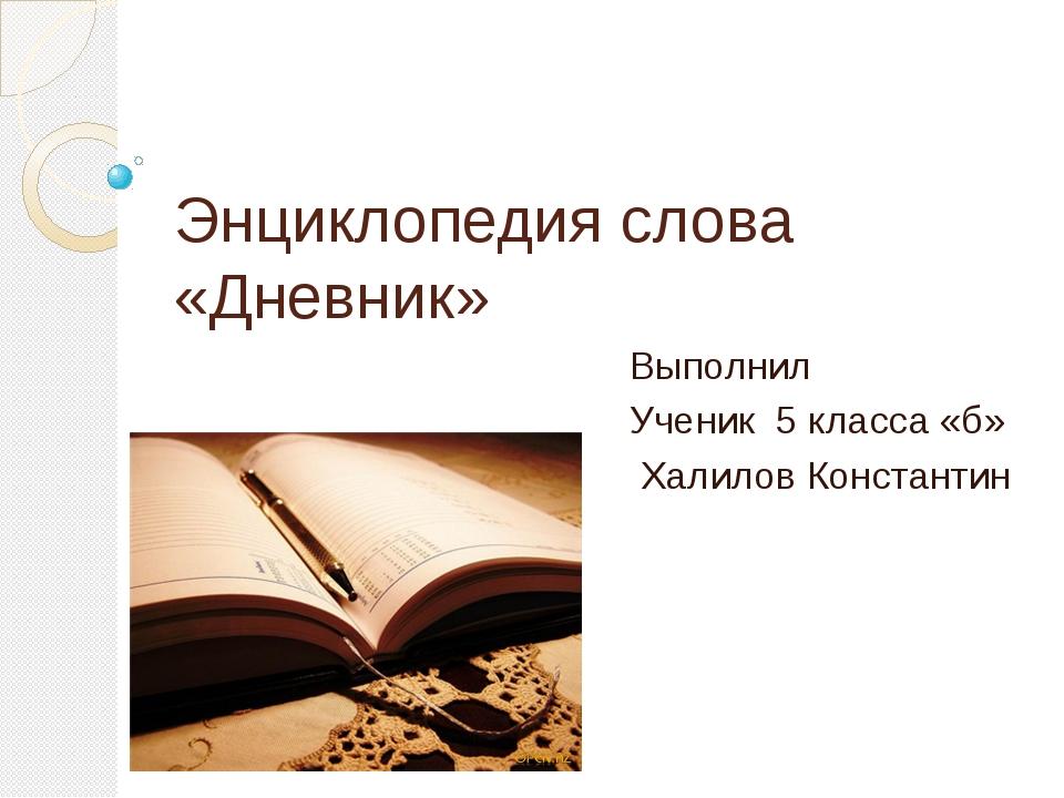 Энциклопедия слова «Дневник» Выполнил Ученик 5 класса «б» Халилов Константин