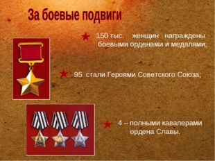 4 – полными кавалерами ордена Славы. 150 тыс. женщин награждены боевыми орде