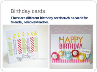 Birthday cards There are different birthday cards such as cards for friends ,