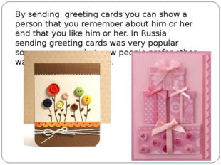 By sending greeting cards you can show a person that you remember about him