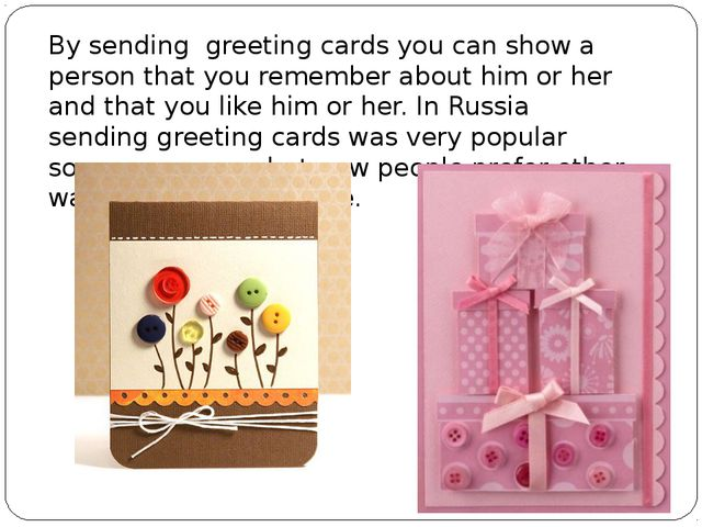 By sending greeting cards you can show a person that you remember about him...