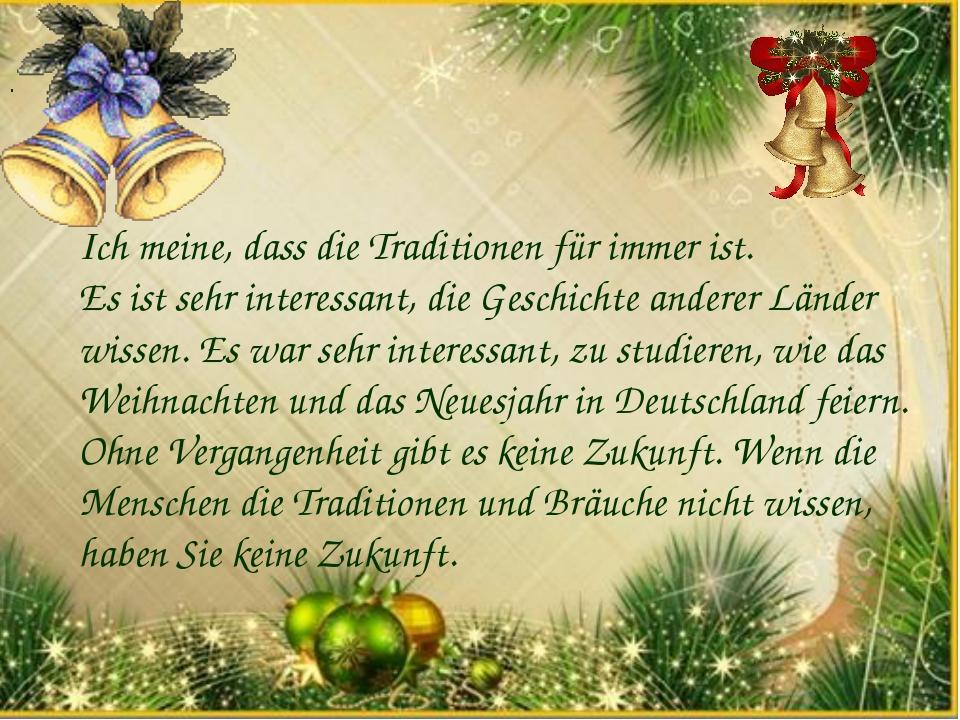 . Ich meine, dass die Traditionen für immer ist. Es ist sehr interessant, die...