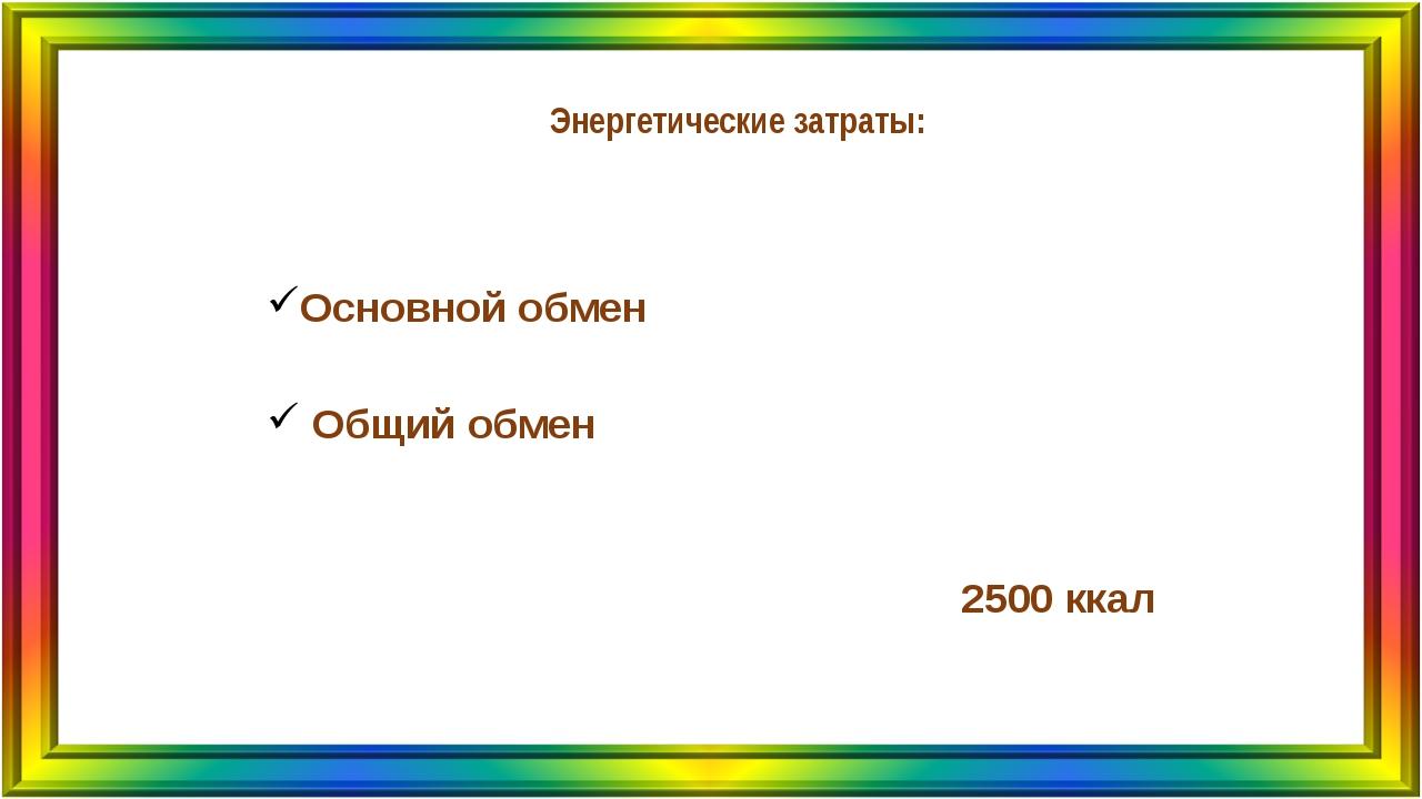 Энергетические затраты: Основной обмен Общий обмен 2500 ккал