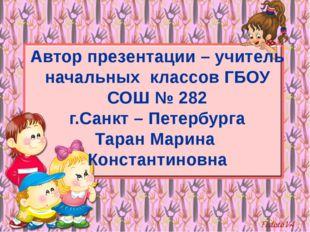 Автор презентации – учитель начальных классов ГБОУ СОШ № 282 г.Санкт – Петерб