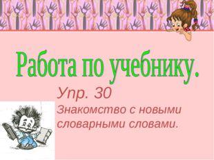 Упр. 30 Знакомство с новыми словарными словами.