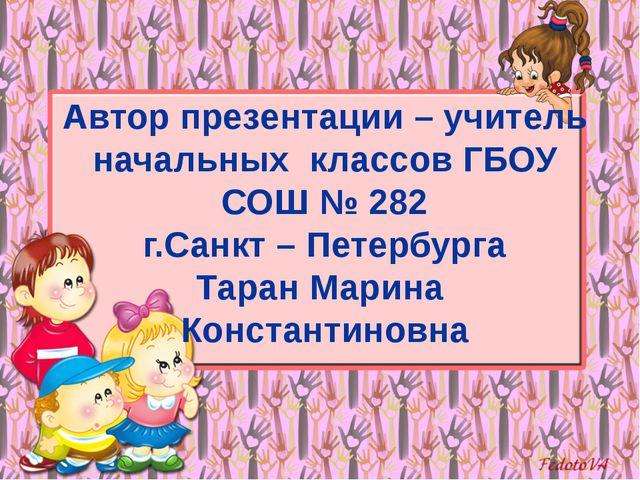 Автор презентации – учитель начальных классов ГБОУ СОШ № 282 г.Санкт – Петерб...