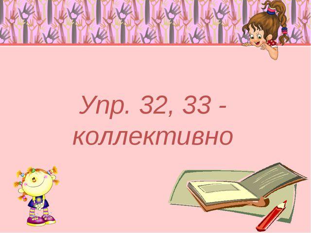 Упр. 32, 33 - коллективно
