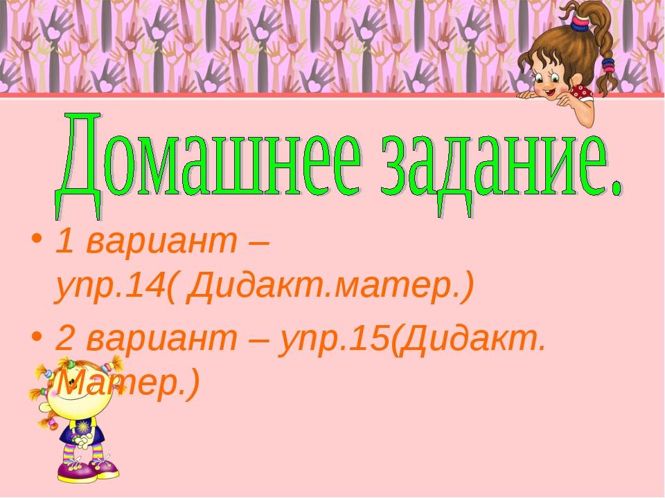 1 вариант – упр.14( Дидакт.матер.) 2 вариант – упр.15(Дидакт. Матер.)