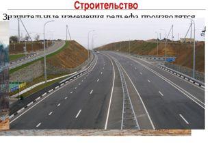 Строительство Значительные изменения рельефа производятся при транспортном, п