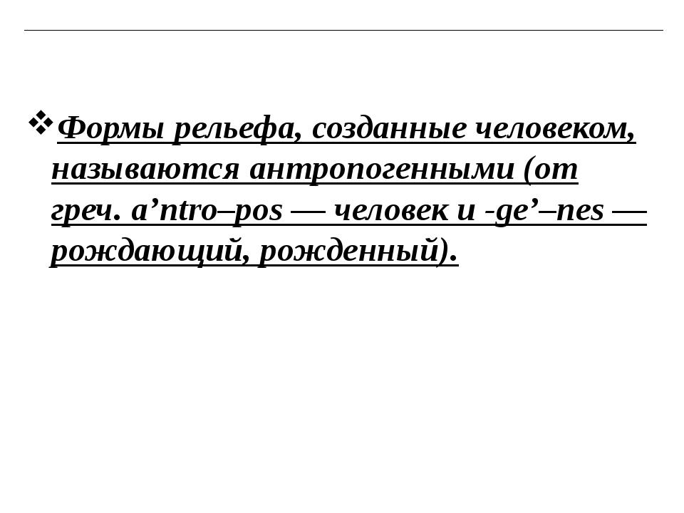 Формы рельефа, созданные человеком, называютсяантропогенными(от греч.a'ntr...