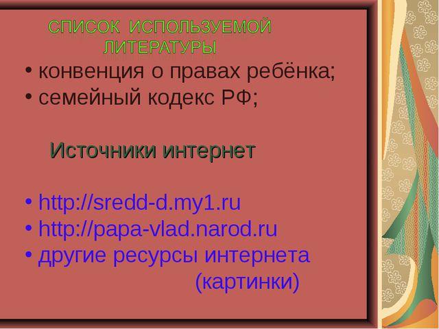 конвенция о правах ребёнка; семейный кодекс РФ; Источники интернет http://sr...