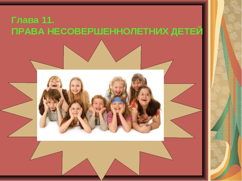 Глава 11. ПРАВА НЕСОВЕРШЕННОЛЕТНИХ ДЕТЕЙ