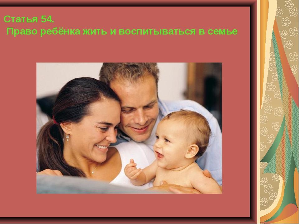 Статья 54. Право ребёнка жить и воспитываться в семье