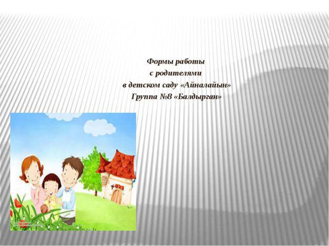 Формы работы с родителями в детском саду «Айналайын» Группа №8 «Балдырган»