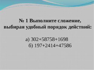 № 1 Выполните сложение, выбирая удобный порядок действий: а) 302+58758+1698 б