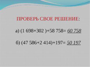 ПРОВЕРЬ СВОЕ РЕШЕНИЕ: а) (1698+302 )+58758= 60758 б) (47586+2414)+197= 5
