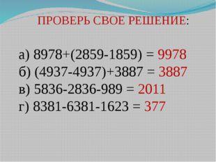 ПРОВЕРЬ СВОЕ РЕШЕНИЕ: а) 8978+(2859-1859) = 9978 б) (4937-4937)+3887 = 3887 в