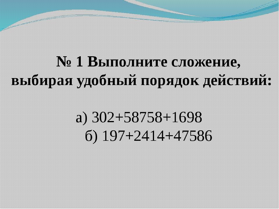 № 1 Выполните сложение, выбирая удобный порядок действий: а) 302+58758+1698 б...