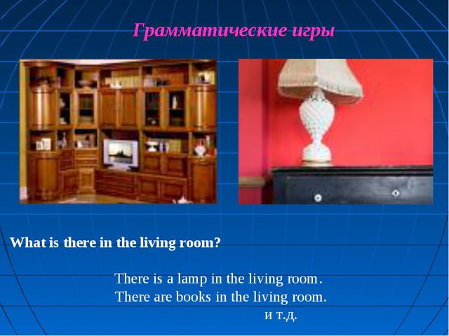 Грамматические игры What is there in the living room? There is a lamp in the...
