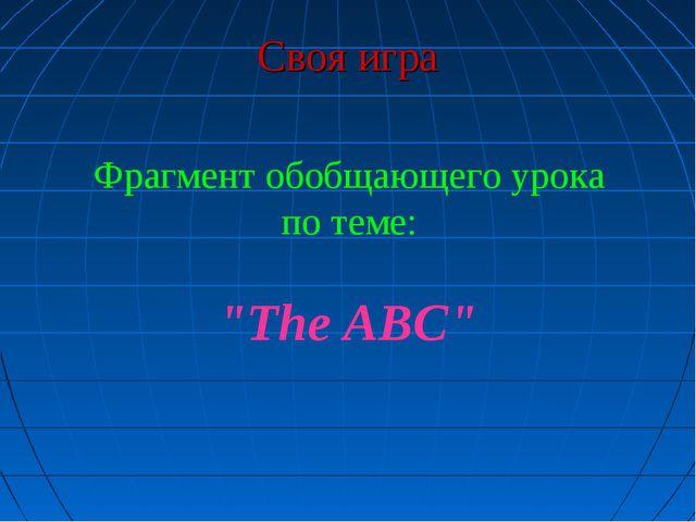 "Своя игра Фрагмент обобщающего урока по теме: ""The ABC"""