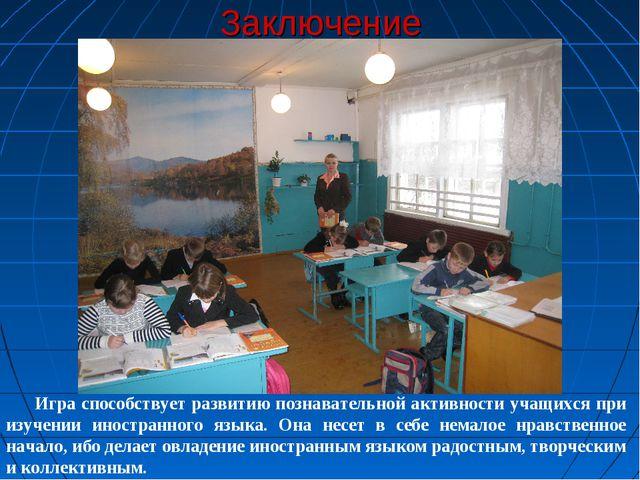 Заключение Игра способствует развитию познавательной активности учащихся при...