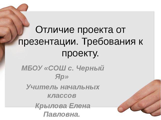 Отличие проекта от презентации. Требования к проекту. МБОУ «СОШ с. Черный Яр»...