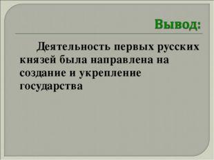 Деятельность первых русских князей была направлена на создание и укрепление