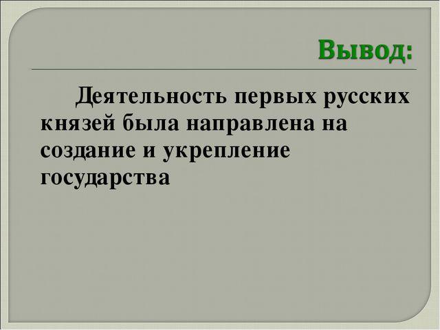 Деятельность первых русских князей была направлена на создание и укрепление...