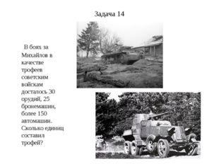 Задача 14 В боях за Михайлов в качестве трофеев советским войскам досталось 3