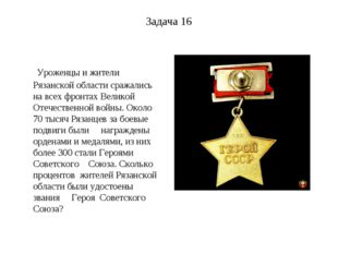 Задача 16 Уроженцы и жители Рязанской области сражались на всех фронтах Велик
